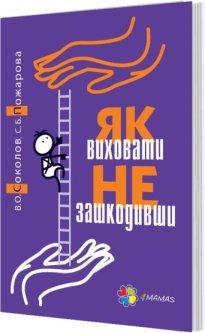Як виховати не зашкодивши - Соколов В., Пожарова С. (9786170032836)