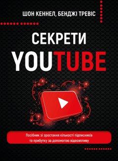 Секрети YouTube. Посібник зі зростання кількості підписників та прибутку за допомогою відеовпливу - Шон Кеннел, Бенджі Тревіс (9789669935977)