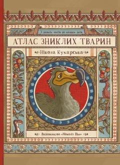 Атлас зниклих тварин - Ніколь Кухарська (9786177966240)