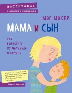 Мама и сын. Как выраститьиз мальчика мужчину - Мэг Микер (9789669930453)