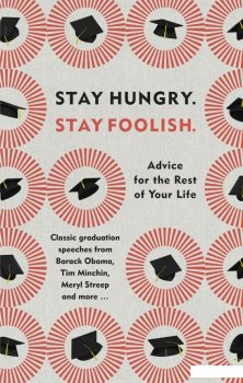 Stay Hungry. Stay Foolish. Advice for the Rest of Your Life - Classic Graduation Speeches (961921)