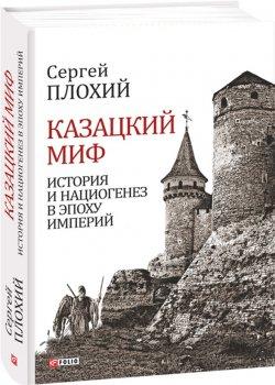 Казацкий миф. История и нациогенез в эпоху империй - Плохий С. (9789660379862)