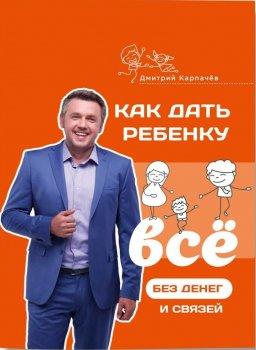 Как дать ребенку все без денег и связей - Дмитрий Карпачёв (9786177453726)