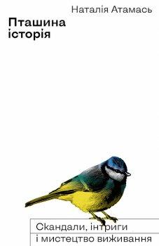 Пташина історія. Скандали, інтриги і мистецтво виживання - Атамась Наталія (9786177960224)
