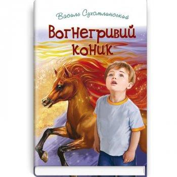 Вогнегривий коник: Казки. Притчі. Оповідання. Для дітей молодшого та середнього шкільного віку